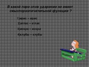 В какой паре слов ударение не имеет смыслоразличительной функции ? 1)ирис – и