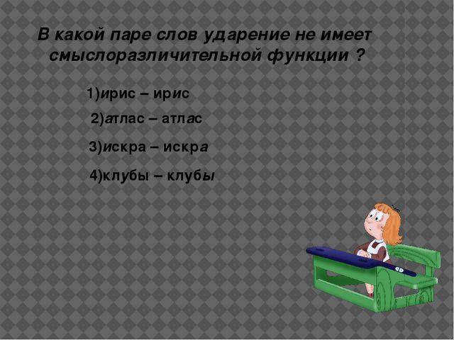 В какой паре слов ударение не имеет смыслоразличительной функции ? 1)ирис – и...