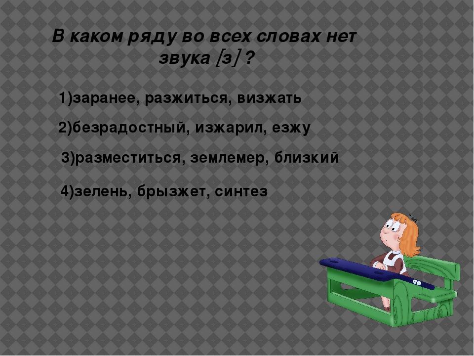 В каком ряду во всех словах нет звука з ? 1)заранее, разжиться, визжать 2)б...