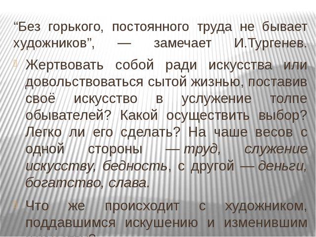 """""""Без горького, постоянного труда не бывает художников"""", — замечает И.Тургенев..."""