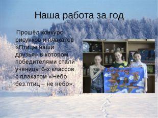 Наша работа за год Прошёл конкурс рисунков и плакатов «Птицы наши друзья» в к
