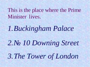 This is the place where the Prime Minister lives. Buckingham Palace № 10 Down