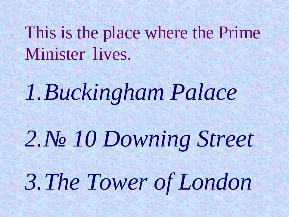 This is the place where the Prime Minister lives. Buckingham Palace № 10 Down...