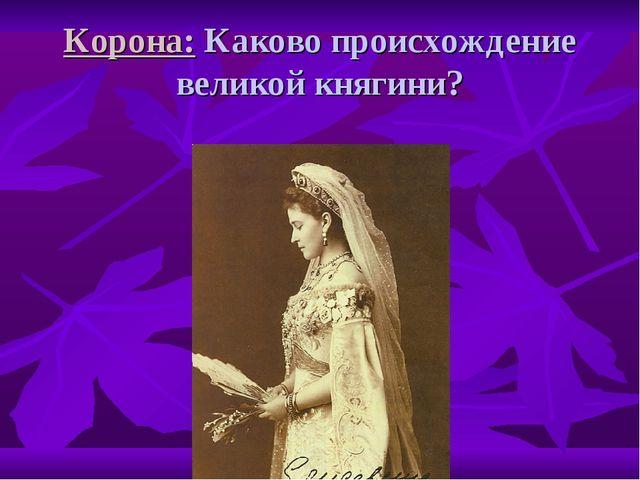 Корона: Каково происхождение великой княгини?