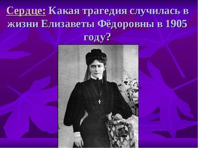 Сердце: Какая трагедия случилась в жизни Елизаветы Фёдоровны в 1905 году?