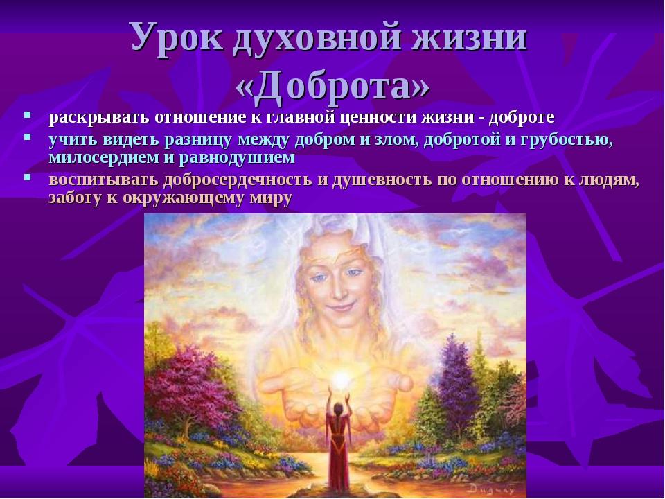 Урок духовной жизни «Доброта» раскрывать отношение к главной ценности жизни -...