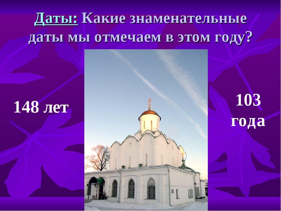 Даты: Какие знаменательные даты мы отмечаем в этом году? 148 лет 103 года