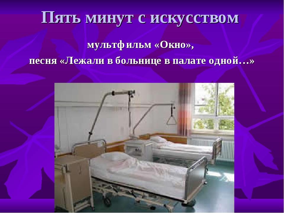 Пять минут с искусством мультфильм «Окно», песня «Лежали в больнице в палате...