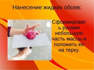 Нанесение жидких обоев: Сформировать руками небольшую часть массы и положить