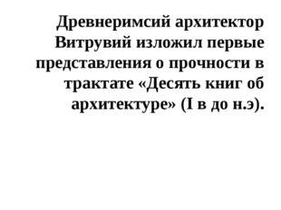 Древнеримсий архитектор Витрувий изложил первые представления о прочности в т