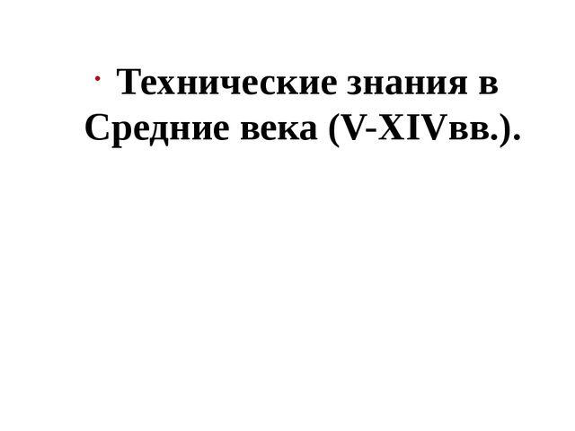 Технические знания в Средние века (V-XIVвв.).