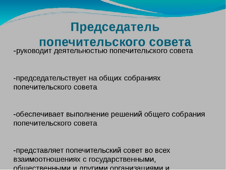 Председатель попечительского совета -руководит деятельностью попечительского...