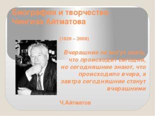 Биография и творчество Чингиза Айтматова (1928 – 2008)  Вчерашние не могут