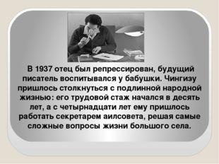 В 1937 отец был репрессирован, будущий писатель воспитывался у бабушки. Чинги