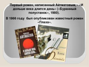 Первый роман, написанный Айтматовым, - «И дольше века длится день» («Буранный
