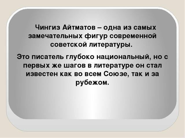 Чингиз Айтматов – одна из самых замечательных фигур современной советской лит...