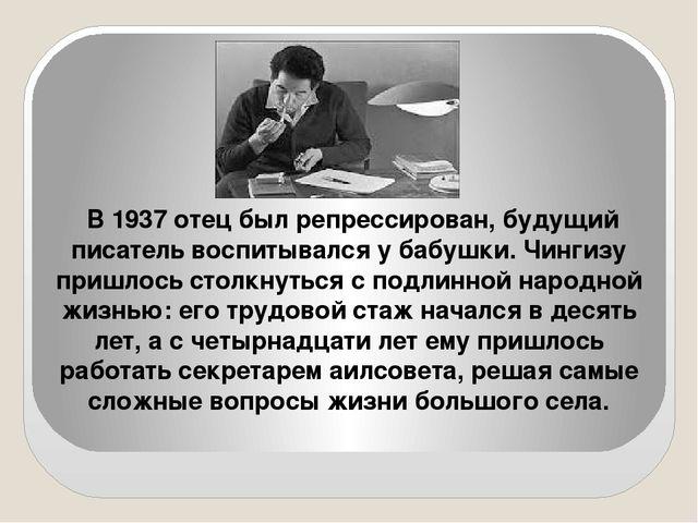 В 1937 отец был репрессирован, будущий писатель воспитывался у бабушки. Чинги...