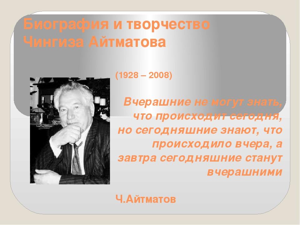 Биография и творчество Чингиза Айтматова (1928 – 2008)  Вчерашние не могут...