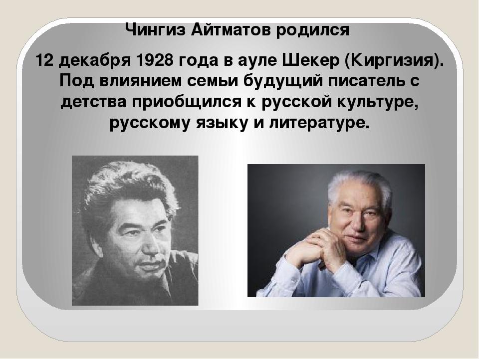 Чингиз Айтматов родился  Чингиз Айтматов родился  12 декабря 1928 года в ау...
