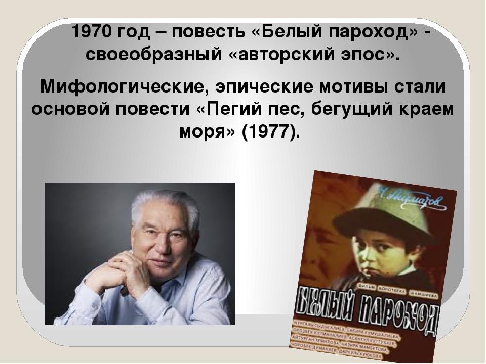 1970 год – повесть «Белый пароход» -  своеобразный «авторский эпос».     197...