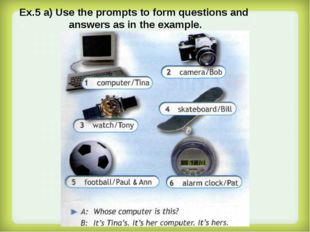 Ex.5 a) Use the prompts to form questions and answers as in the example.