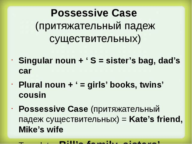 Singular noun + ' S = sister's bag, dad's car Plural noun + ' = girls' books,...