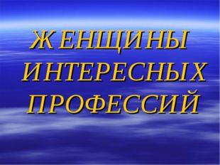 ЖЕНЩИНЫ ИНТЕРЕСНЫХ ПРОФЕССИЙ