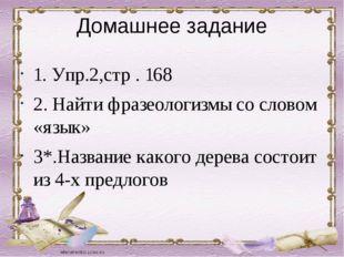Домашнее задание 1. Упр.2,стр . 168 2. Найти фразеологизмы со словом «язык» 3