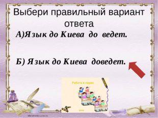 Выбери правильный вариант ответа А)Язык до Киева до ведет. Б) Язык до Киева д