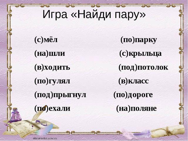 Игра «Найди пару» (с)мёл (по)парку (на)шли (с)крыльца (в)ходить (под)потолок...