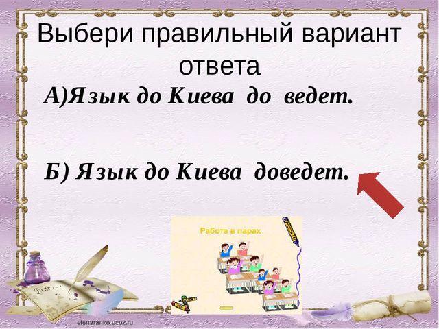 Выбери правильный вариант ответа А)Язык до Киева до ведет. Б) Язык до Киева д...