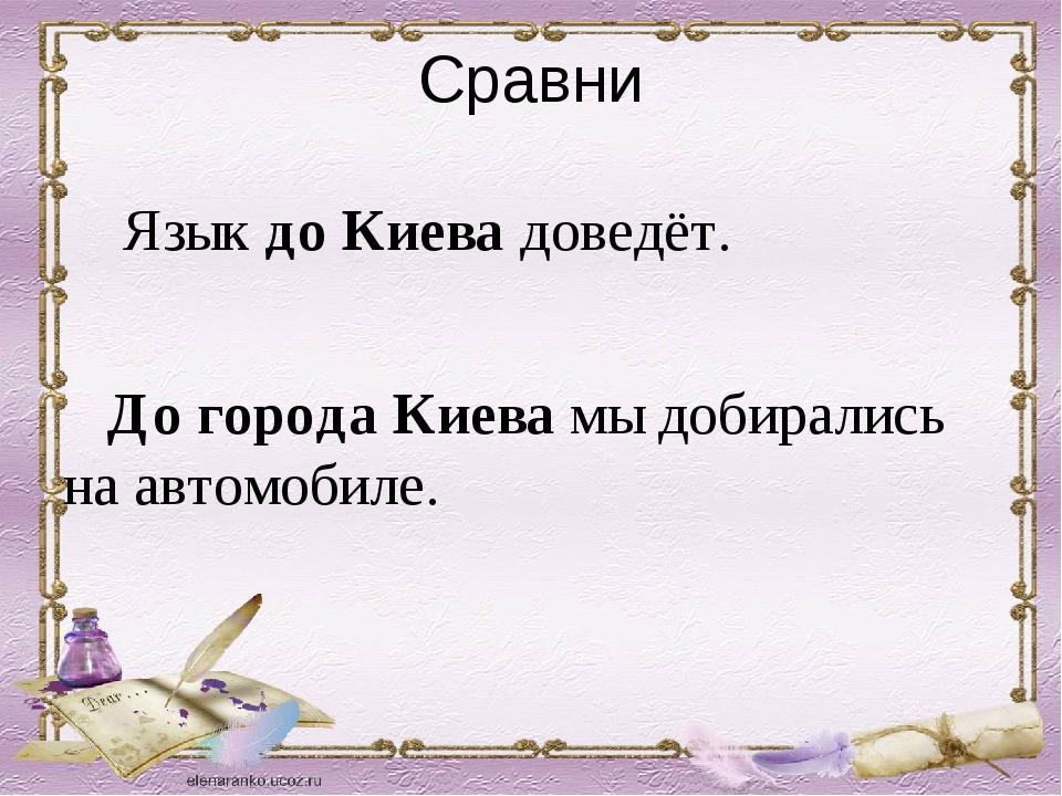 Сравни Язык до Киева доведёт. До города Киева мы добирались на автомобиле.