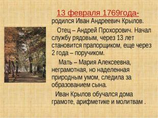 13 февраля 1769года- родился Иван Андреевич Крылов. Отец – Андрей Прохорович