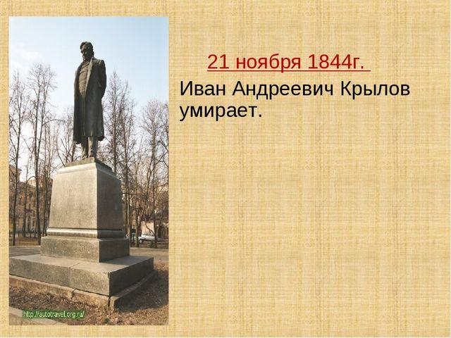 21 ноября 1844г. Иван Андреевич Крылов умирает.