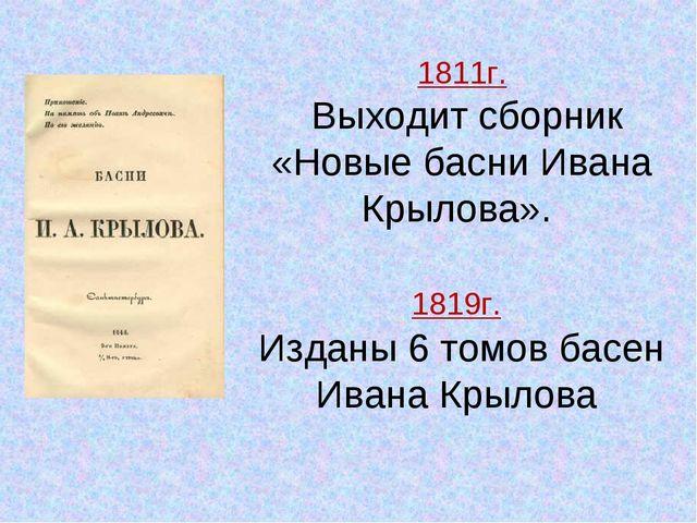 1811г. Выходит сборник «Новые басни Ивана Крылова». 1819г. Изданы 6 томов бас...