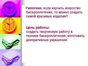 Гипотеза: если изучить искусство бисероплетения, то можно создать самой крас
