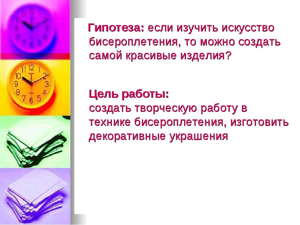 Гипотеза: если изучить искусство бисероплетения, то можно создать самой крас...