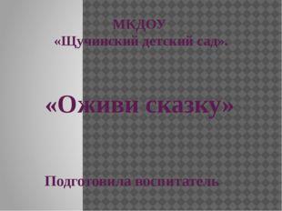 МКДОУ «Щучинский детский сад». «Оживи сказку» Подготовила воспитатель Артёмов