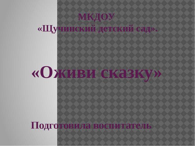 МКДОУ «Щучинский детский сад». «Оживи сказку» Подготовила воспитатель Артёмов...