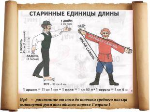 Ярд -- расстояние от носа до кончика среднего пальца вытянутой руки английско