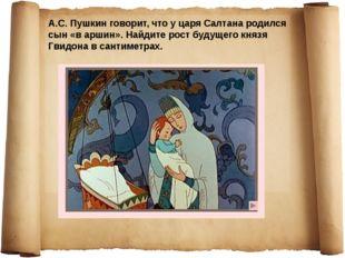 А.С. Пушкин говорит, что у царя Салтана родился сын «в аршин». Найдите рост б