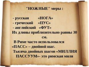 """""""НОЖНЫЕ"""" меры : - русская «НОГА» - греческий «ПУС» - английский «ФУТ» Их дли"""