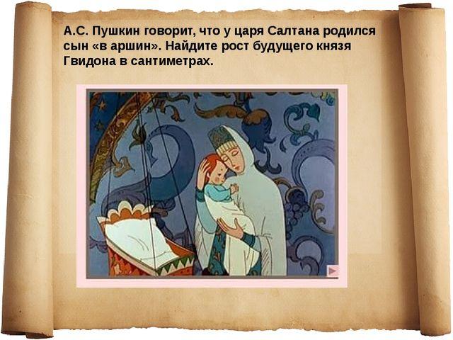 А.С. Пушкин говорит, что у царя Салтана родился сын «в аршин». Найдите рост б...