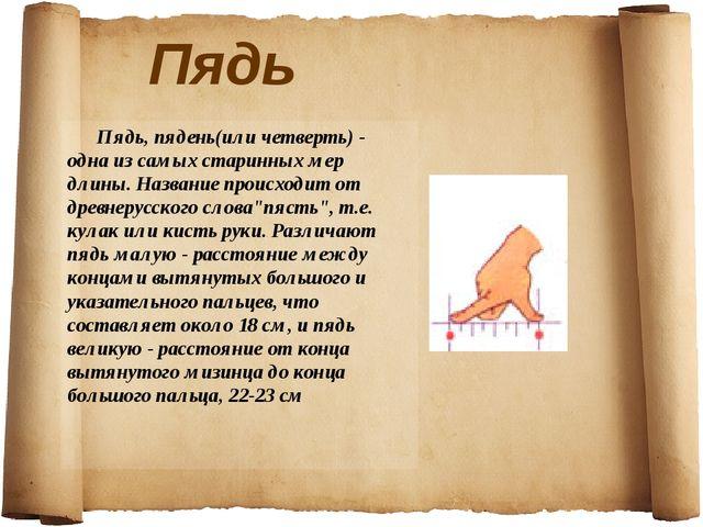 Пядь Пядь, пядень(или четверть) - одна из самых старинных мер длины. Названи...