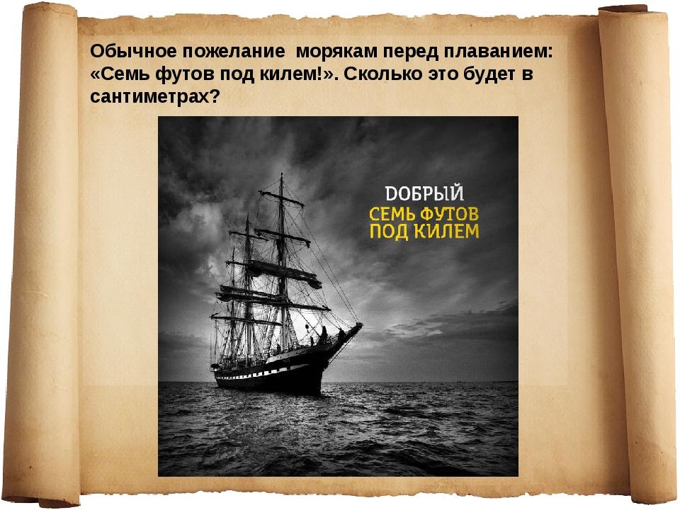 Обычное пожелание морякам перед плаванием: «Семь футов под килем!». Сколько э...