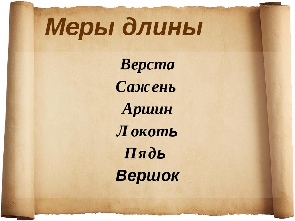 Меры длины Верста Сажень Аршин Локоть Пядь Вершок