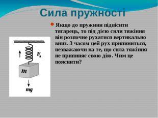 Сила пружності Якщо до пружини підвісити тягарець, то під дією сили тяжіння в
