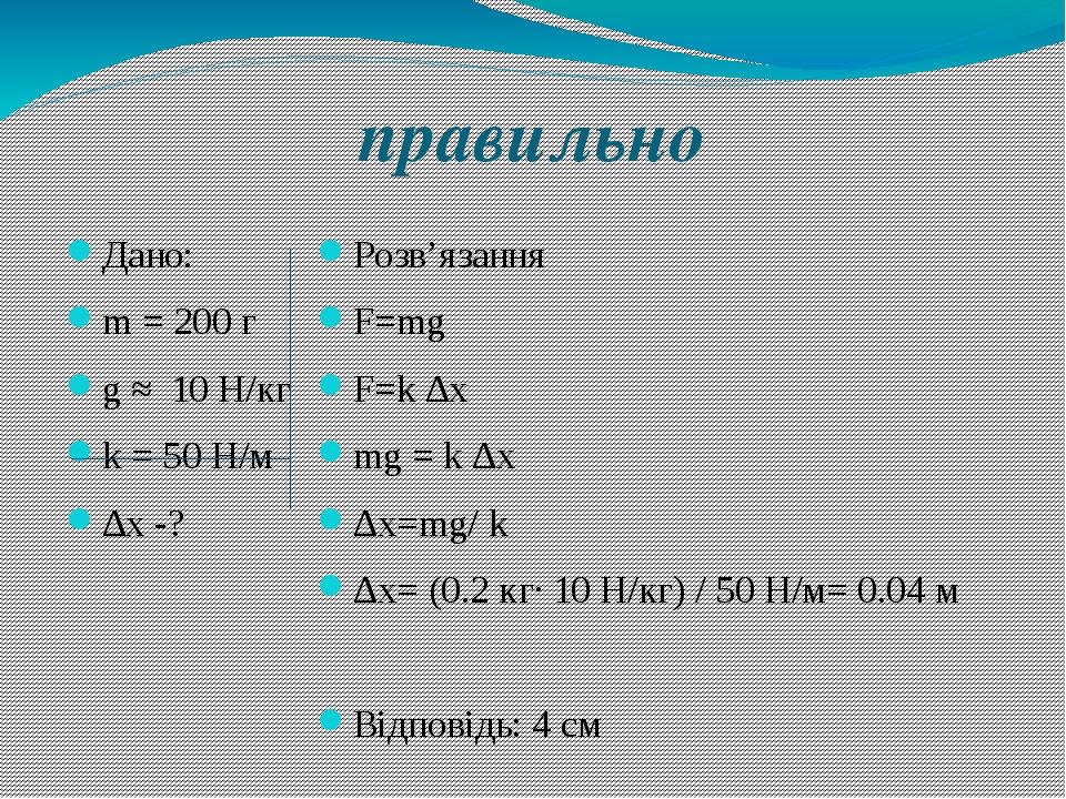 правильно Дано: m = 200 г g ≈ 10 H/кг k = 50 H/м ∆х -? Розв'язання F=mg F=k ∆...
