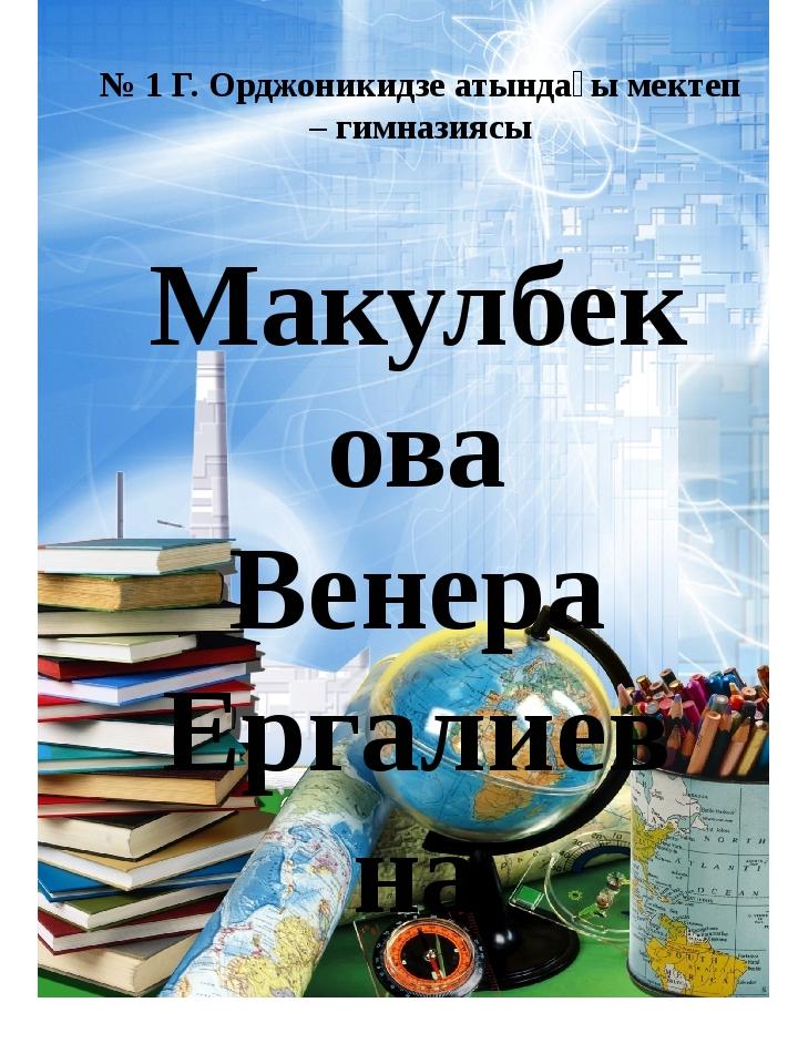 № 1 Г. Орджоникидзе атындағы мектеп – гимназиясы Макулбекова Венера Ергалиевна