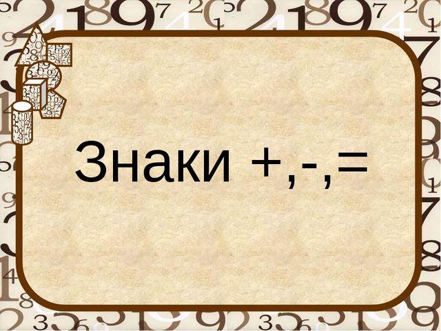 Знаки +,-,=